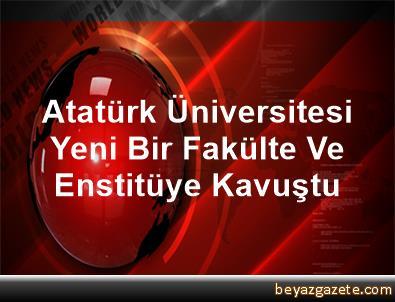 Atatürk Üniversitesi Yeni Bir Fakülte Ve Enstitüye Kavuştu