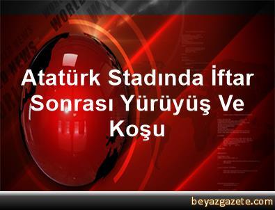 Atatürk Stadında İftar Sonrası Yürüyüş Ve Koşu