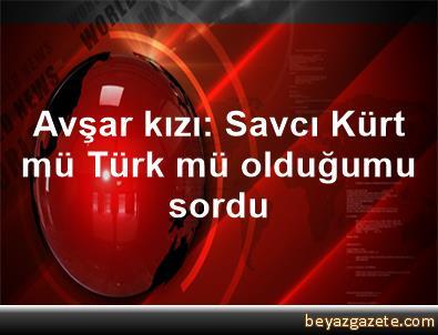 Avşar kızı: Savcı Kürt mü Türk mü olduğumu sordu