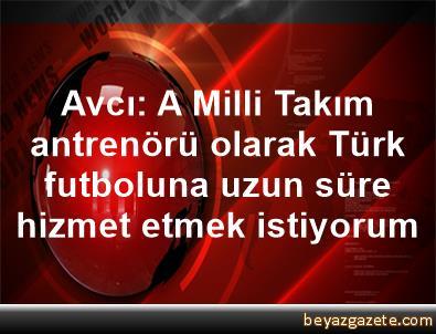 Avcı: A Milli Takım antrenörü olarak Türk futboluna uzun süre hizmet etmek istiyorum