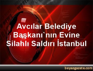 Avcılar Belediye Başkanı'nın Evine Silahlı Saldırı İstanbul