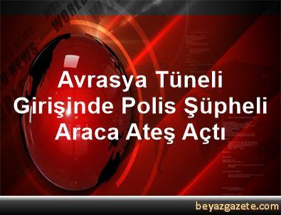 Avrasya Tüneli Girişinde Polis Şüpheli Araca Ateş Açtı