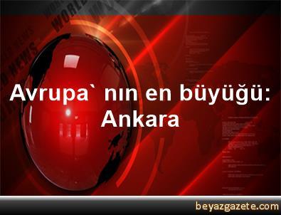 Avrupa' nın en büyüğü: Ankara
