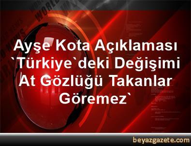 Ayşe Kota Açıklaması 'Türkiye'deki Değişimi At Gözlüğü Takanlar Göremez'