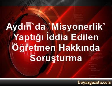 Aydın'da 'Misyonerlik' Yaptığı İddia Edilen Öğretmen Hakkında Soruşturma