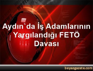 Aydın'da İş Adamlarının Yargılandığı FETÖ Davası