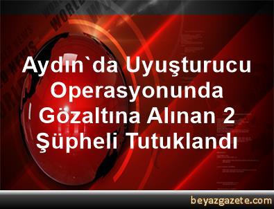Aydın'da Uyuşturucu Operasyonunda Gözaltına Alınan 2 Şüpheli Tutuklandı