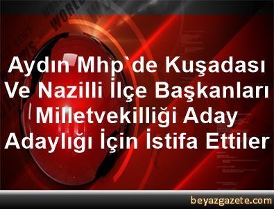 Aydın Mhp'de Kuşadası Ve Nazilli İlçe Başkanları Milletvekilliği Aday Adaylığı İçin İstifa Ettiler