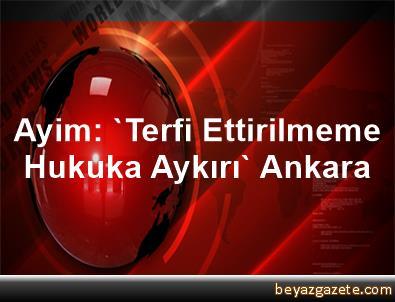 Ayim: 'Terfi Ettirilmeme Hukuka Aykırı' Ankara