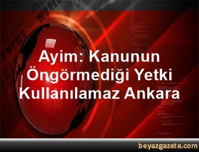 Ayim: Kanunun Öngörmediği Yetki Kullanılamaz Ankara