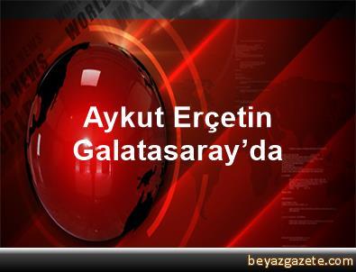 Aykut Erçetin Galatasaray'da