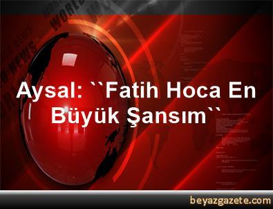 Aysal: ''Fatih Hoca En Büyük Şansım''