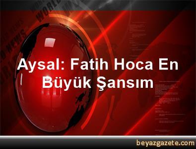 Aysal: Fatih Hoca En Büyük Şansım