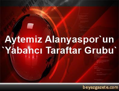 Aytemiz Alanyaspor'un 'Yabancı Taraftar Grubu'