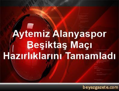 Aytemiz Alanyaspor, Beşiktaş Maçı Hazırlıklarını Tamamladı