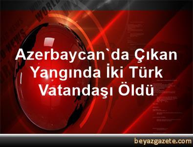 Azerbaycan'da Çıkan Yangında İki Türk Vatandaşı Öldü