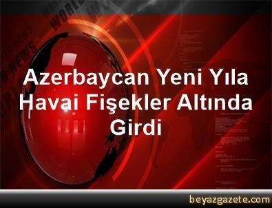 Azerbaycan Yeni Yıla Havai Fişekler Altında Girdi
