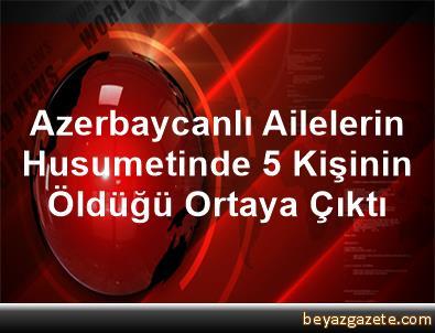 Azerbaycanlı Ailelerin Husumetinde 5 Kişinin Öldüğü Ortaya Çıktı
