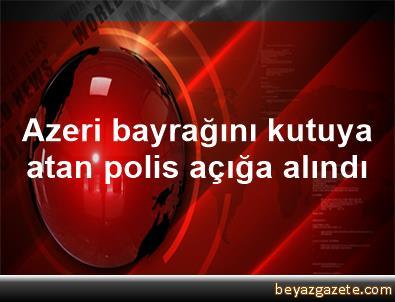 Azeri bayrağını kutuya atan polis açığa alındı