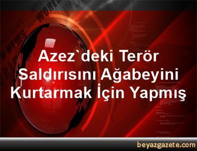 Azez'deki Terör Saldırısını Ağabeyini Kurtarmak İçin Yapmış