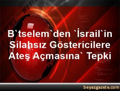 B'tselem'den 'İsrail'in Silahsız Göstericilere Ateş Açmasına' Tepki