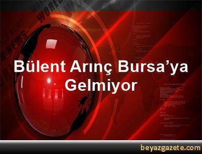 Bülent Arınç Bursa'ya Gelmiyor