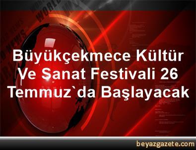 Büyükçekmece Kültür Ve Sanat Festivali 26 Temmuz'da Başlayacak