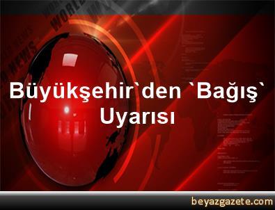 Büyükşehir'den 'Bağış' Uyarısı
