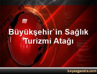 Büyükşehir'in Sağlık Turizmi Atağı