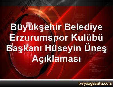 Büyükşehir Belediye Erzurumspor Kulübü Başkanı Hüseyin Üneş Açıklaması