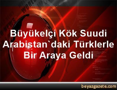 Büyükelçi Kök, Suudi Arabistan'daki Türklerle Bir Araya Geldi