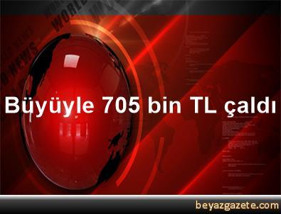 Büyüyle 705 bin TL çaldı