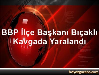 BBP İlçe Başkanı Bıçaklı Kavgada Yaralandı