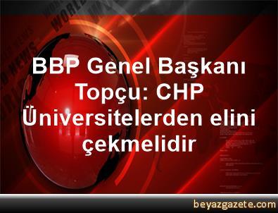 BBP Genel Başkanı Topçu: CHP Üniversitelerden elini çekmelidir