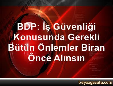 BDP: İş Güvenliği Konusunda Gerekli Bütün Önlemler Biran Önce Alınsın