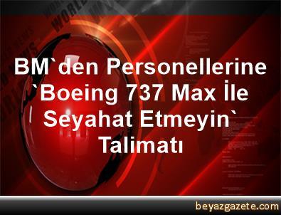 BM'den Personellerine 'Boeing 737 Max İle Seyahat Etmeyin' Talimatı