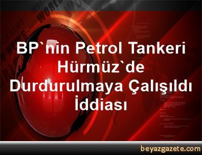 BP'nin Petrol Tankeri Hürmüz'de Durdurulmaya Çalışıldı İddiası