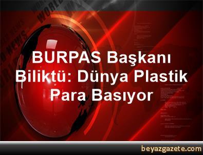 BURPAS Başkanı Biliktü: Dünya Plastik Para Basıyor