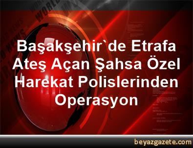 Başakşehir'de Etrafa Ateş Açan Şahsa Özel Harekat Polislerinden Operasyon
