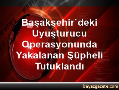Başakşehir'deki Uyuşturucu Operasyonunda Yakalanan Şüpheli Tutuklandı