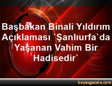Başbakan Binali Yıldırım Açıklaması 'Şanlıurfa'da Yaşanan Vahim Bir Hadisedir'