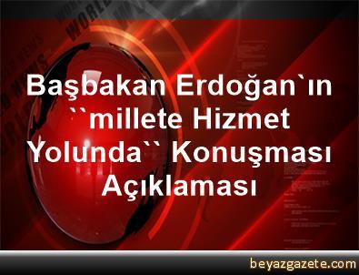 Başbakan Erdoğan'ın ''millete Hizmet Yolunda'' Konuşması Açıklaması