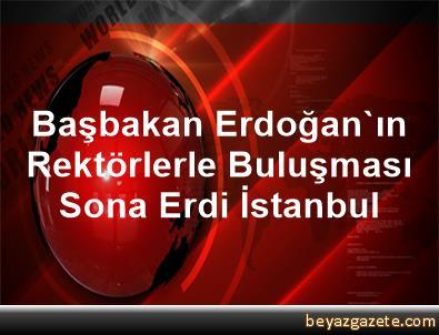 Başbakan Erdoğan'ın Rektörlerle Buluşması Sona Erdi İstanbul