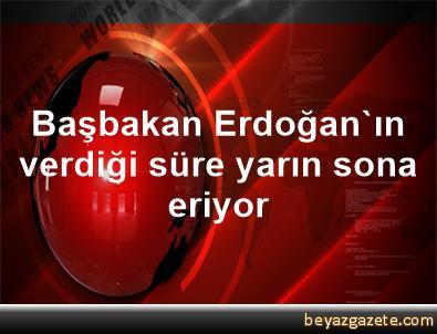 Başbakan Erdoğan'ın verdiği süre yarın sona eriyor