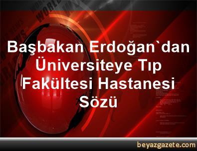 Başbakan Erdoğan'dan Üniversiteye Tıp Fakültesi Hastanesi Sözü