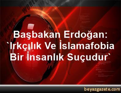 Başbakan Erdoğan: 'Irkçılık Ve İslamafobia Bir İnsanlık Suçudur'