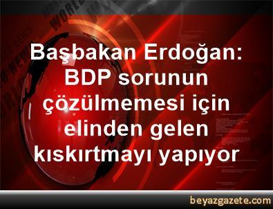Başbakan Erdoğan: BDP sorunun çözülmemesi için elinden gelen kıskırtmayı yapıyor