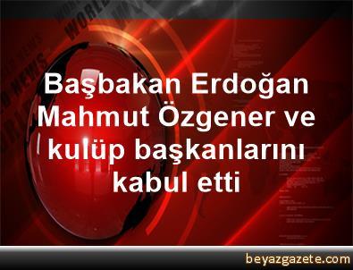 Başbakan Erdoğan, Mahmut Özgener ve kulüp başkanlarını kabul etti