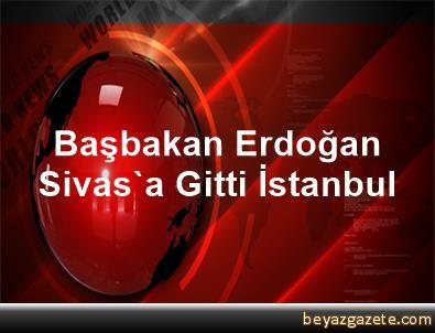 Başbakan Erdoğan Sivas'a Gitti İstanbul