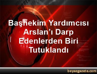 Başhekim Yardımcısı Arslan'ı Darp Edenlerden Biri Tutuklandı